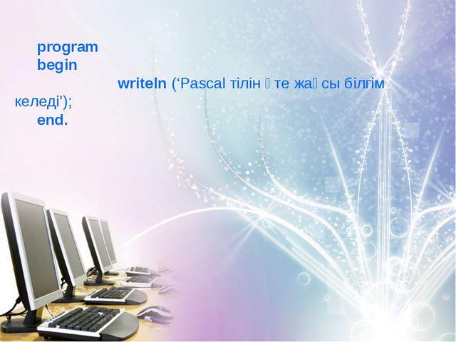 program begin writeln ('Pascal тілін өте жақсы білгім келеді'); end.