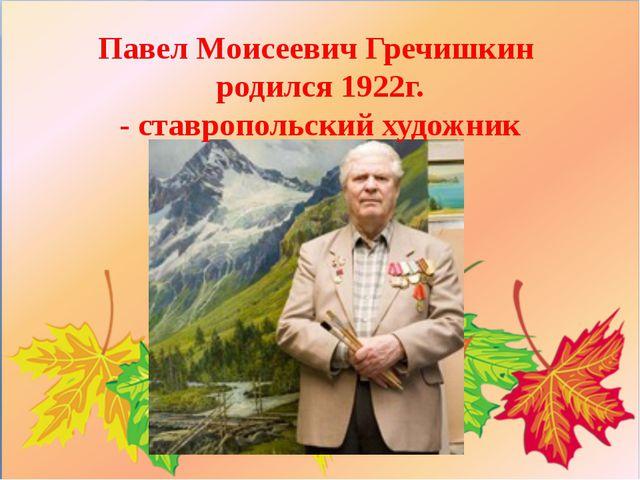 Павел МоисеевичГречишкин родился 1922г. -ставропольскийхудожник