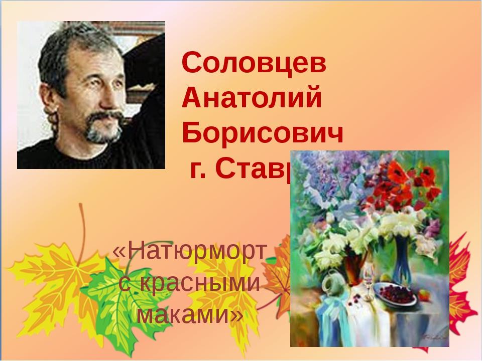 Соловцев Анатолий Борисович г.Ставрополь «Натюрморт с красными маками»
