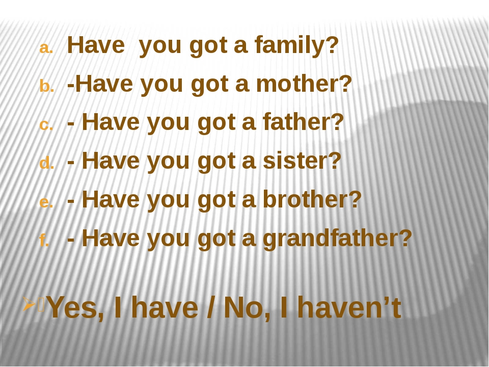 Have  you got a family? -Have you got a mother? - Have you got a father? - Ha...