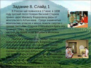 Задание 8. Слайд 1 В России чай появился в 17 веке: в 1638 году русский посо