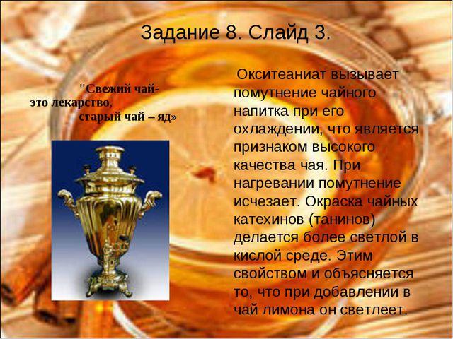 Задание 8. Слайд 3. Окситеаниат вызывает помутнение чайного напитка при его о...