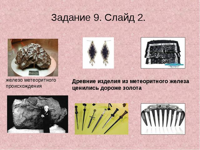 Задание 9. Слайд 2. железо метеоритного происхождения Древние изделия из мете...