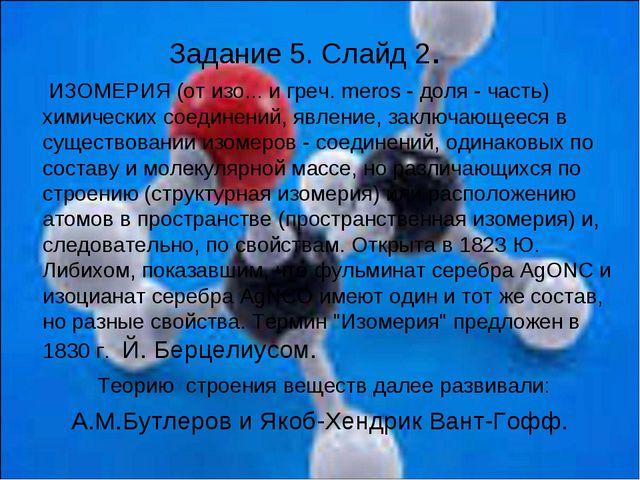Задание 5. Слайд 2. ИЗОМЕРИЯ (от изо... и греч. meros - доля - часть) химичес...