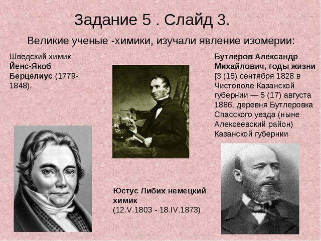 Задание 5 . Слайд 3. Великие ученые -химики, изучали явление изомерии: Шведск...