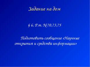 Задание на дом § 6, Р.т. № 70,73,75 Подготовить сообщение «Научные открытия и