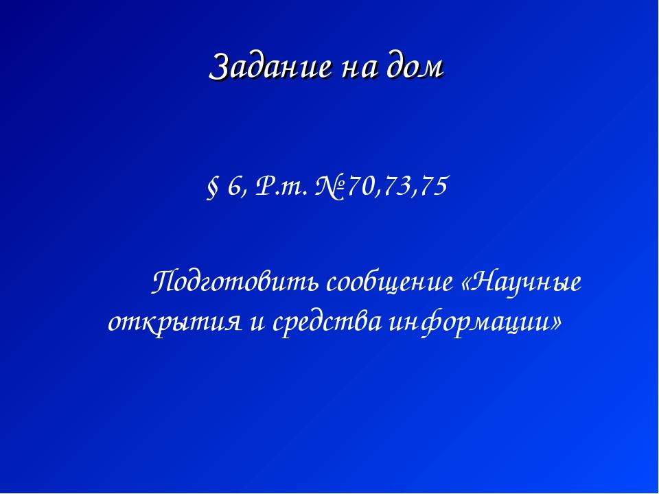 Задание на дом § 6, Р.т. № 70,73,75 Подготовить сообщение «Научные открытия и...