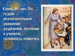 Конец 60- нач.70х годов- исключительное уважение родителей, почтение к учите