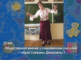 21 век Общественное мнение о современном учителем – образ Снежаны Денисовны ?