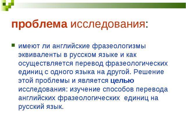 проблема исследования: имеют ли английские фразеологизмы эквиваленты в русско...