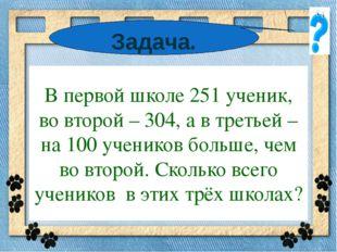 * В первой школе 251 ученик, во второй – 304, а в третьей – на 100 учеников б