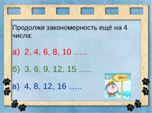 Продолжи закономерность ещё на 4 числа: а) 2, 4, 6, 8, 10 ….. б) 3, 6, 9, 12