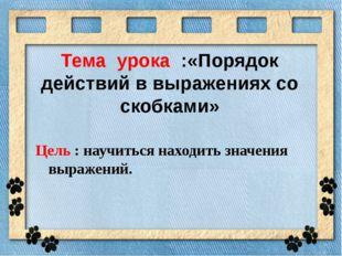 Тема урока :«Порядок действий в выражениях со скобками» Цель : научиться нахо