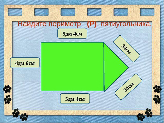 Найдите периметр (Р) пятиугольника. 5дм 4см 5дм 4см 4дм 6см 34см 34см