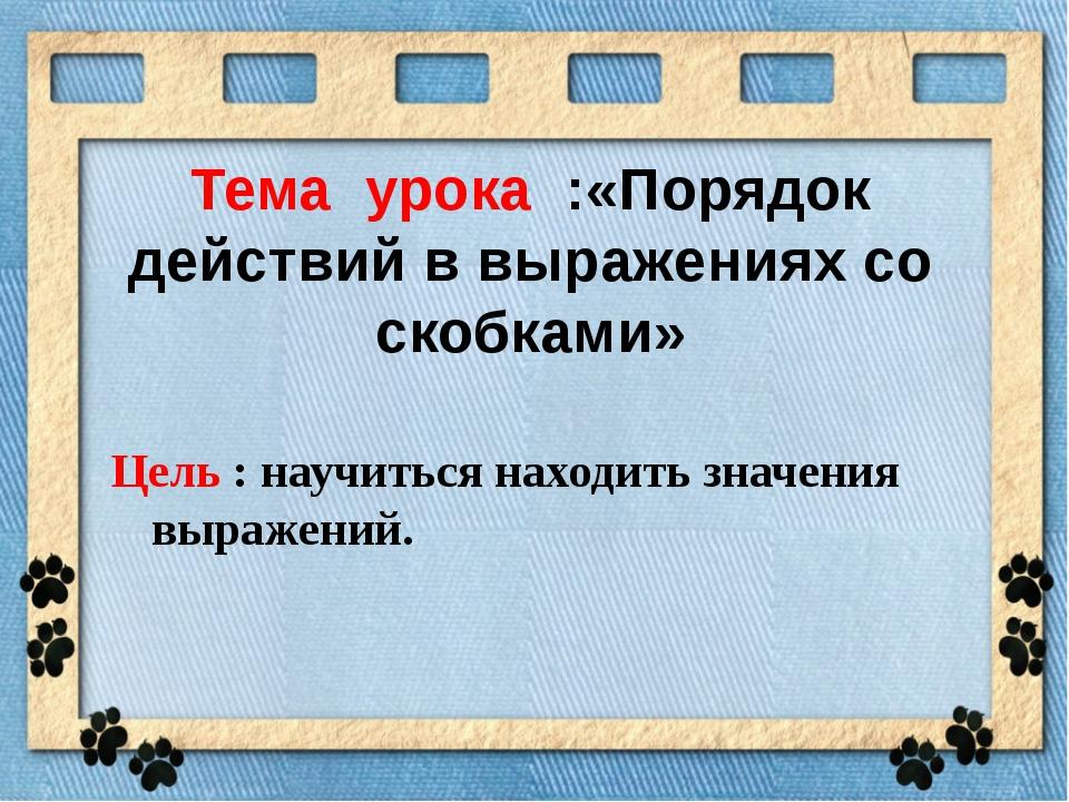 Тема урока :«Порядок действий в выражениях со скобками» Цель : научиться нахо...