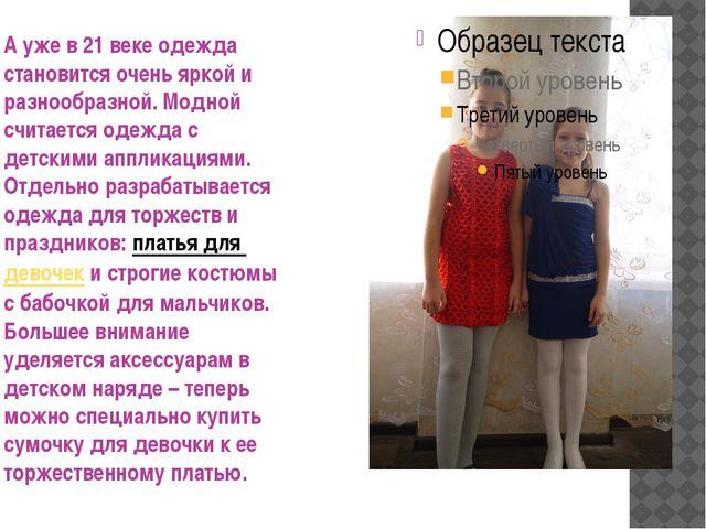 А уже в 21 веке одежда становится очень яркой и разнообразной. Модной считае...