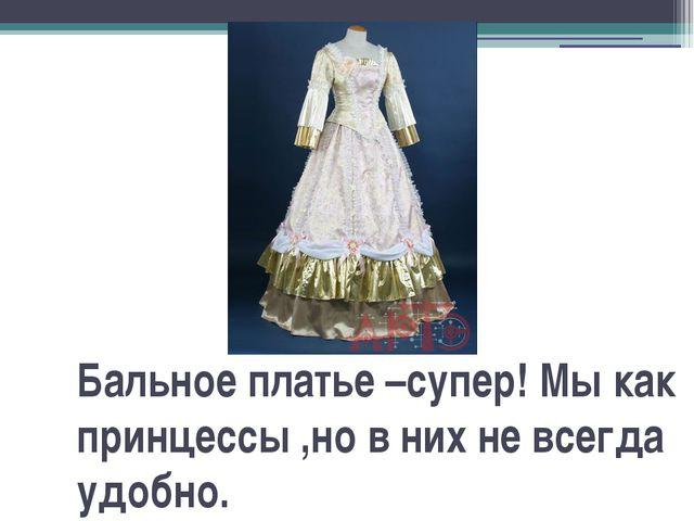Бальное платье –супер! Мы как принцессы ,но в них не всегда удобно.