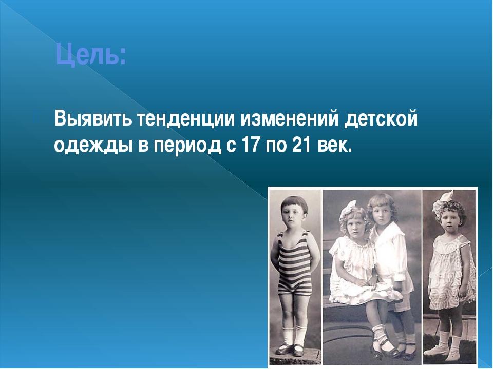 Цель: Выявить тенденции изменений детской одежды в период с 17 по 21 век.