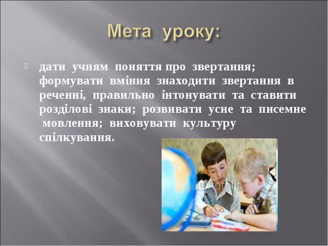 дати учням поняття про звертання; формувати вміння знаходити звертання в рече...