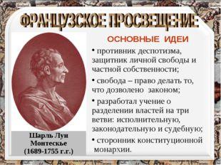 Шарль Луи Монтескье (1689-1755 г.г.) ОСНОВНЫЕ ИДЕИ противник деспотизма, защи