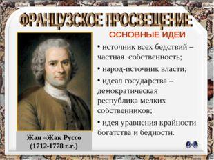 Жан –Жак Руссо (1712-1778 г.г.) ОСНОВНЫЕ ИДЕИ источник всех бедствий –частная