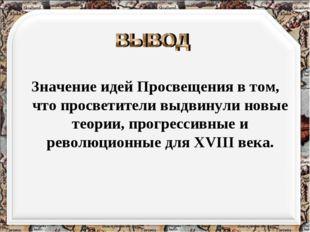 Значение идей Просвещения в том, что просветители выдвинули новые теории, пр