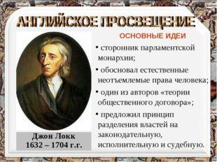 Джон Локк 1632 – 1704 г.г. ОСНОВНЫЕ ИДЕИ сторонник парламентской монархии; об