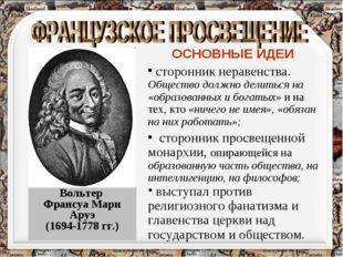 Вольтер Франсуа Мари Аруэ (1694-1778 гг.) ОСНОВНЫЕ ИДЕИ сторонник неравенства