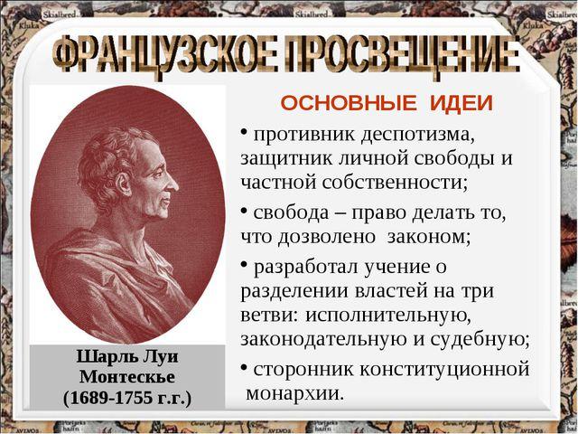 Шарль Луи Монтескье (1689-1755 г.г.) ОСНОВНЫЕ ИДЕИ противник деспотизма, защи...