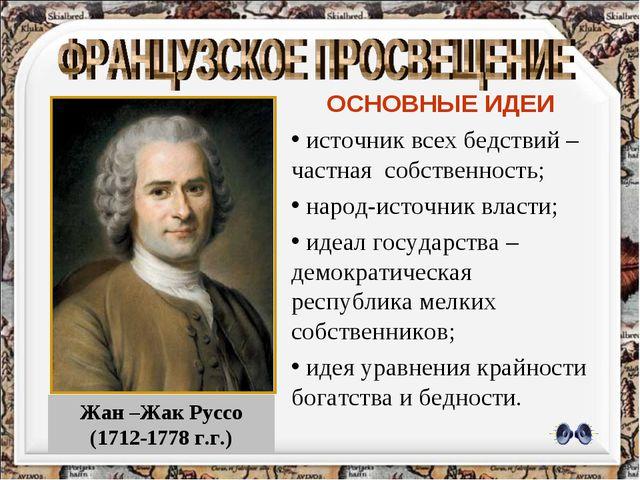 Жан –Жак Руссо (1712-1778 г.г.) ОСНОВНЫЕ ИДЕИ источник всех бедствий –частная...
