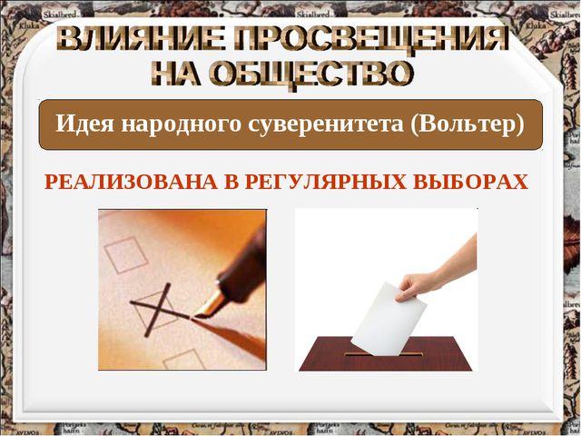 Идея народного суверенитета (Вольтер) РЕАЛИЗОВАНА В РЕГУЛЯРНЫХ ВЫБОРАХ