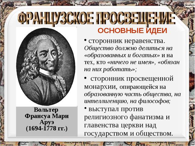 Вольтер Франсуа Мари Аруэ (1694-1778 гг.) ОСНОВНЫЕ ИДЕИ сторонник неравенства...