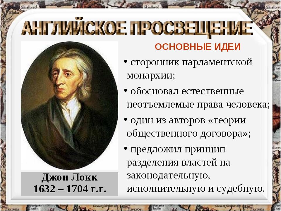 Джон Локк 1632 – 1704 г.г. ОСНОВНЫЕ ИДЕИ сторонник парламентской монархии; об...