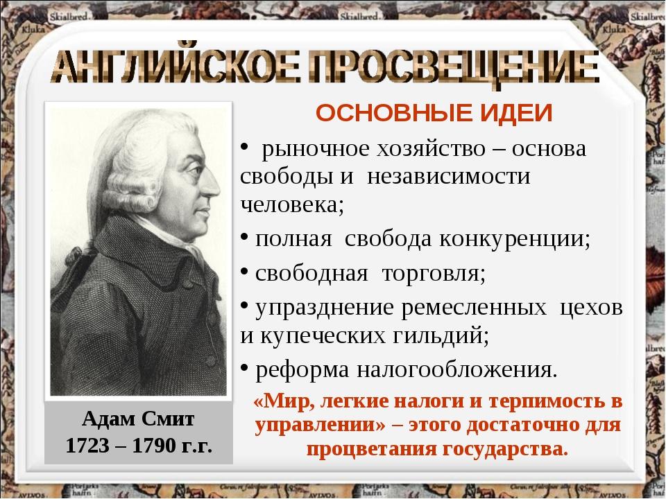 Адам Смит 1723 – 1790 г.г. ОСНОВНЫЕ ИДЕИ рыночное хозяйство – основа свободы...