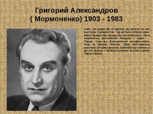 Григорий Александров ( Мормоненко) 1903 - 1983 Снял, как режиссёр 21 фильм. В