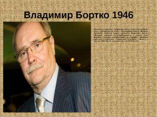 Владимир Бортко 1946 Известность пришла к Владимиру Бортко после комедийной л
