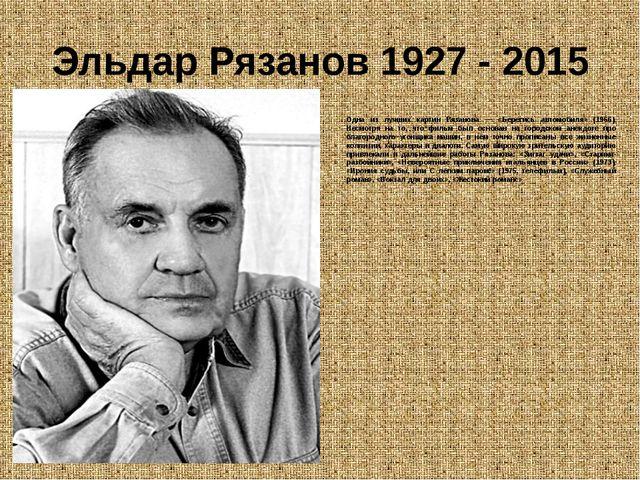 Эльдар Рязанов 1927 - 2015 Одна из лучших картин Рязанова — «Берегись автомоб...