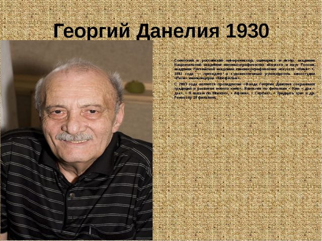 Георгий Данелия 1930 Советский и российский кинорежиссёр, сценарист и актёр....