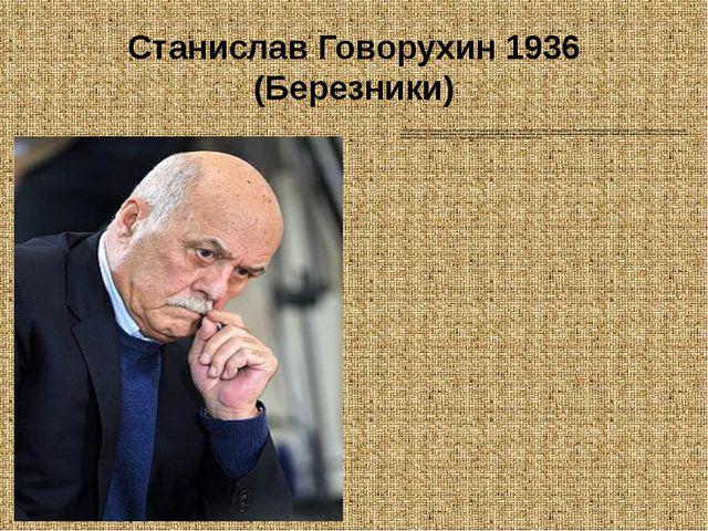Станислав Говорухин 1936 (Березники) Советский и российский кинорежиссёр, сце...