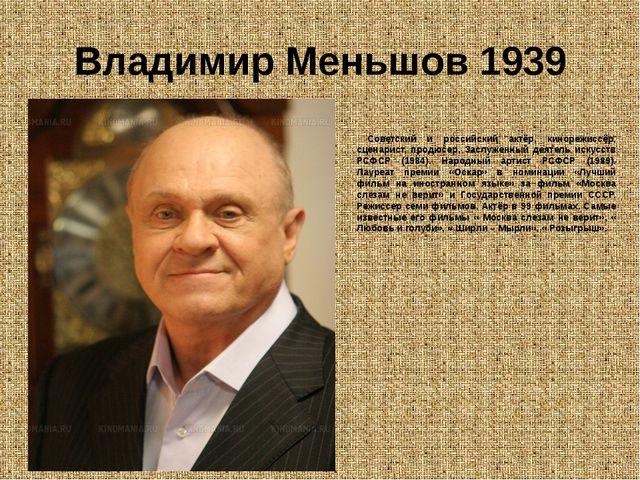 Владимир Меньшов 1939 Советский и российский актёр, кинорежиссёр, сценарист,...