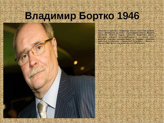 Владимир Бортко 1946 Известность пришла к Владимиру Бортко после комедийной л...