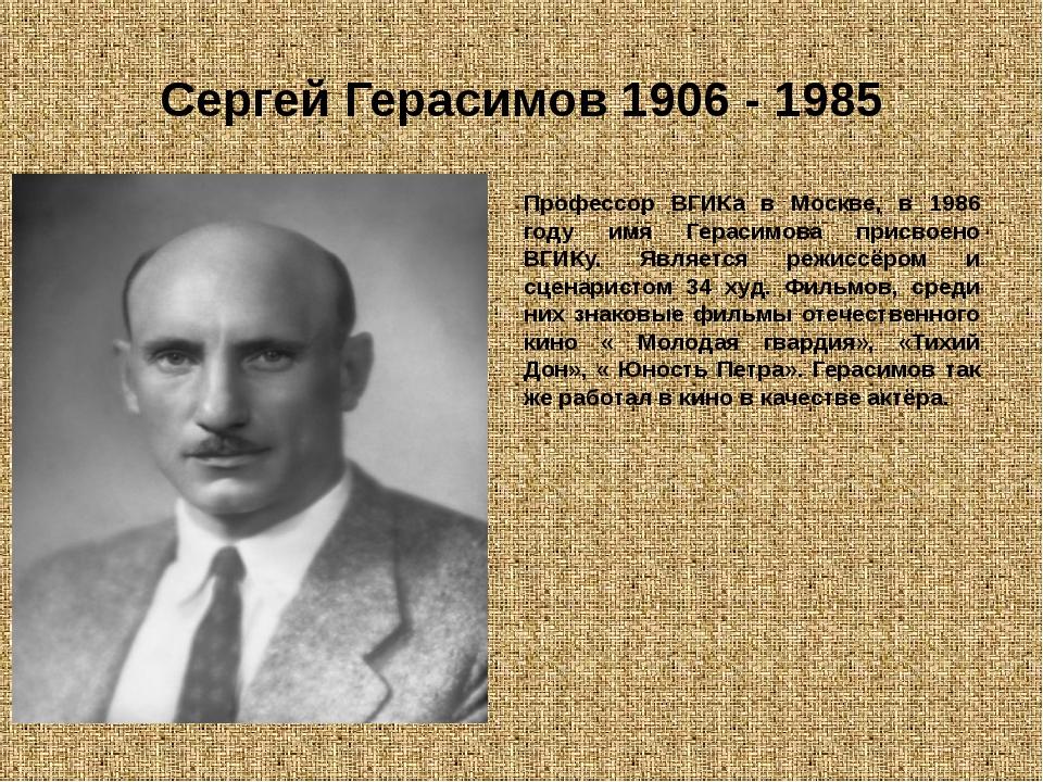 Сергей Герасимов 1906 - 1985 Профессор ВГИКа в Москве, в 1986 году имя Гераси...