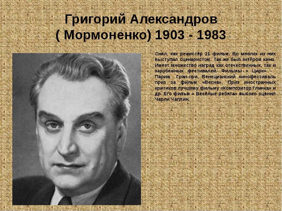Григорий Александров ( Мормоненко) 1903 - 1983 Снял, как режиссёр 21 фильм. В...