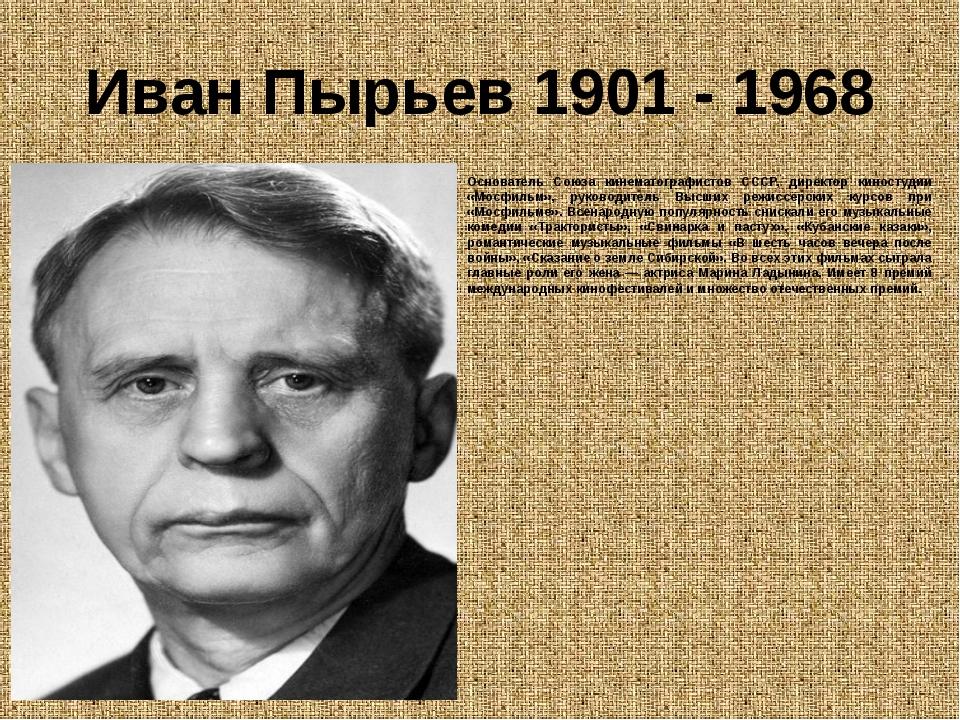 Иван Пырьев 1901 - 1968 Основатель Союза кинематографистов СССР, директор кин...