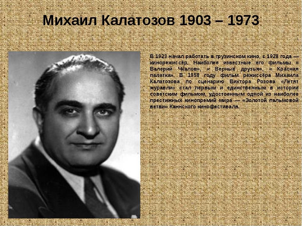 Михаил Калатозов 1903 – 1973 (Калатозишви́ли) В 1923 начал работать в грузинс...