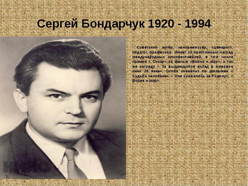 Сергей Бондарчук 1920 - 1994 Советский актёр, кинорежиссёр, сценарист, педаго...