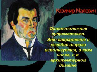 Казимир Малевич Основоположник супрематизма. Это направление и сегодня широко