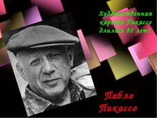 Пабло Пикассо Художественная карьера Пикассо длилась 80 лет!