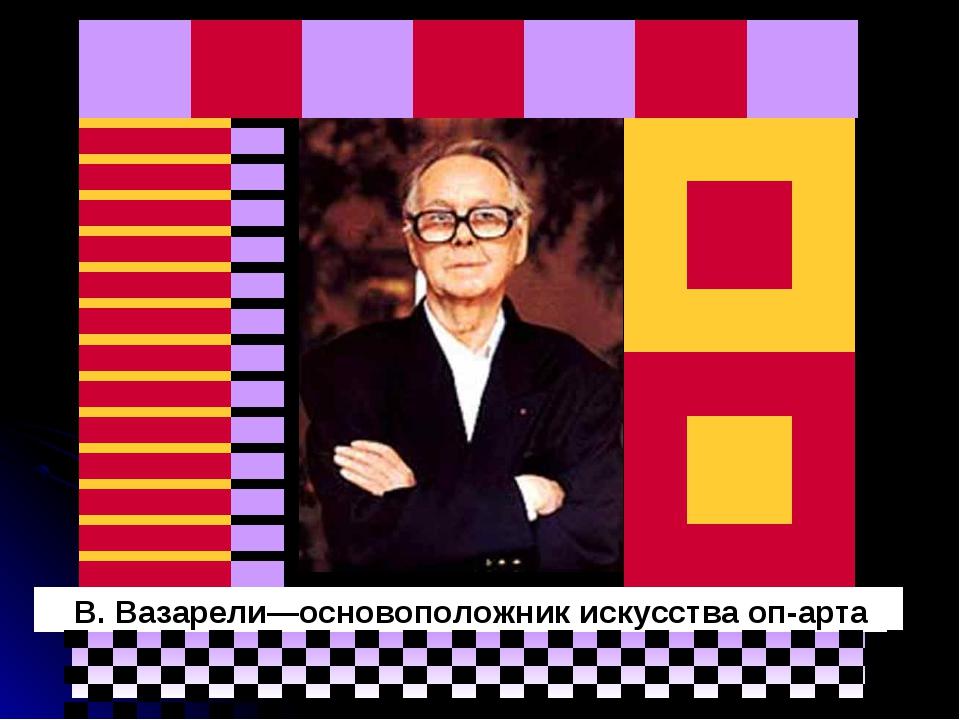 В. Вазарели—основоположник искусства оп-арта