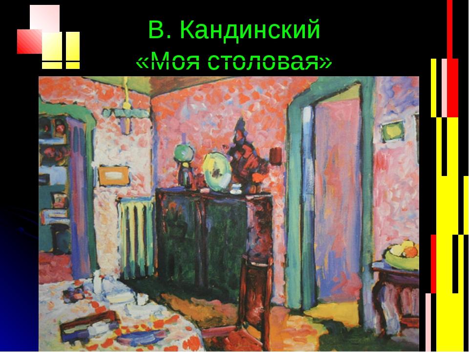 В. Кандинский «Моя столовая»